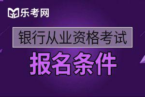 2020年内蒙古初级银行业职业资格考试报名条件