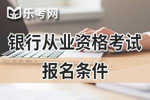 2020年江苏初级银行业职业资格考试报名条件