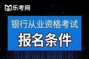 北京2021年中级银行从业资格考试报名条件介绍